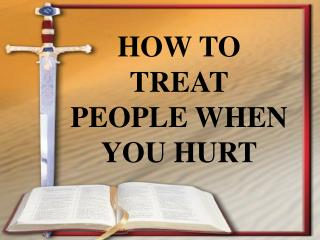 HOW TO TREAT PEOPLE WHEN YOU HURT