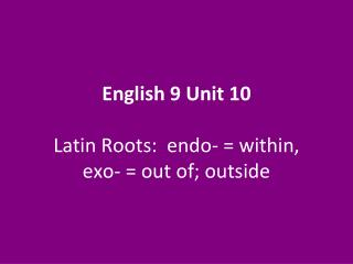 English 9 Unit 10 Latin Roots:  endo- = within, exo- = out of; outside