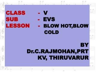 CLASS	  -   V SUB           -   EVS LESSON	  -   BLOW HOT,BLOW 				COLD  BY Dr.C.RAJMOHAN,PRT