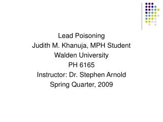 Lead Poisoning Judith M. Khanuja, MPH Student  Walden University PH 6165