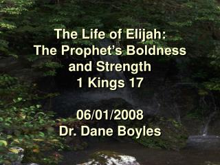 The Life of Elijah:  The Prophet's Boldness  and Strength 1 Kings 17 06/01/2008 Dr. Dane Boyles
