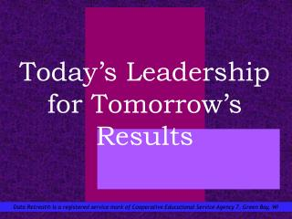 Today s Leadership for Tomorrow s Results