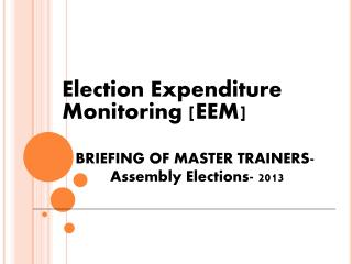 Election Expenditure 	Monitoring [EEM] BRIEFING OF MASTER TRAINERS-  	 Assembly Elections- 2013