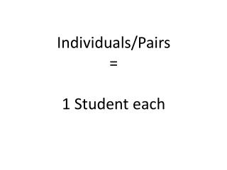 Individuals/Pairs = 1 Student  each
