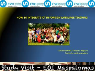 HOW TO INTEGRATE ICT IN FOREIGN LANGUAGE TEACHING CVO Strombeek, Flanders, Belgium