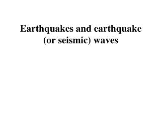 Earthquakes and earthquake (or seismic) waves