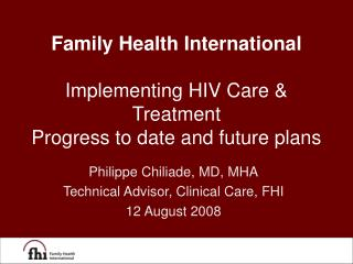 Family Health International Implementing HIV Care & Treatment Progress to date and future plans