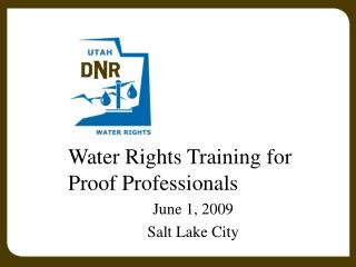 Water Rights Training for Proof Professionals June 1, 2009 Salt Lake City