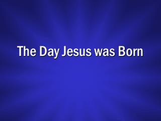 The Day Jesus was Born