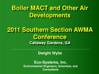 Boiler MACT and Other Air Developments 2011 Southern Section AWMA Conference Callaway Gardens, GA
