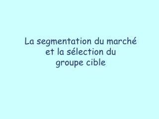 La segmentation du marché  et la sélection du  groupe cible