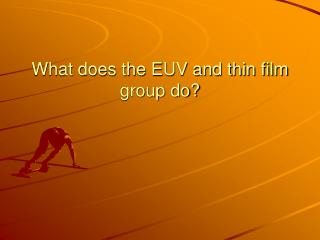 What does the EUV and thin film group do?