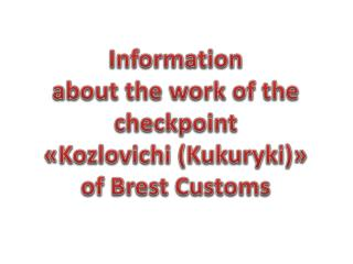 Information  about the work of the  checkpoint  « Kozlovichi  ( Kukuryki ) » of Brest Customs