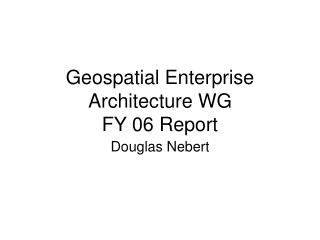 Geospatial Enterprise Architecture WG FY 06 Report