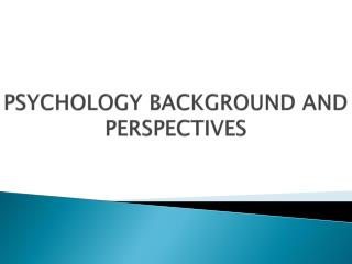PSYCHOLOGY BACKGROUND AND PERSPECTIVES