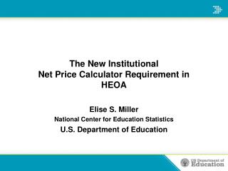 The New Institutional Net Price Calculator Requirement in HEOA  Elise S. Miller National Center for Education Statistics