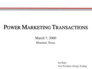 P OWER  M ARKETING  T RANSACTIONS March 7, 2000 Houston, Texas Joe Hopf