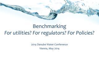 Benchmarking For utilities? For regulators? For Policies?