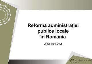 Reforma administra?iei publice locale �n Rom�nia  28  februarie 2005