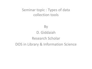 Seminar topic : Types of data collection tools  By  D.  Giddaiah Research Scholar