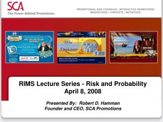 RIMS Lecture Series - Risk and Probability April 8, 2008 Presented By:  Robert D. Hamman