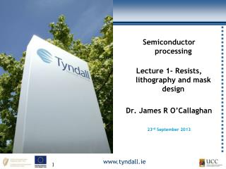 Semiconductor processing Lecture  1- Resists, lithography  and mask design Dr. James R O'Callaghan