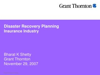 Disaster Recovery Planning Insurance Industry Bharat K Shetty Grant Thornton November 29, 2007