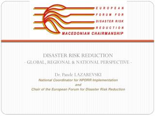 DISASTER RISK REDUCTION - GLOBAL, REGIONAL & NATIONAL PERSPECTIVE - Dr. Pande LAZAREVSKI