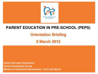 PARENT EDUCATION IN PRE-SCHOOL (PEPS) Orientation Briefing 8 March 2012