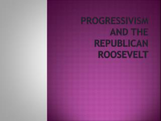 Progressivism and the Republican Roosevelt