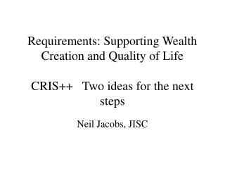 Requirements: Supporting Wealth Creation and Quality of Life CRIS++   Two ideas for the next steps