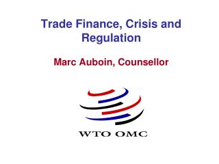 Trade Finance, Crisis and Regulation Marc Auboin, Counsellor