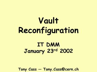 Vault Reconfiguration IT DMM January 23 rd  2002 Tony Cass — Tony.Cass@cern.ch