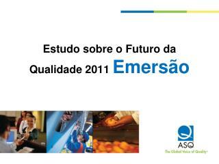 Estudo sobre o Futuro da Qualidade 2011  Emersão