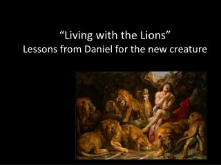 """""""Living with the Lions"""" Lessons from Daniel for the new creature"""