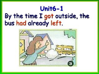 Unit6-1 By the time I  got  outside, the bus  had  already  left .