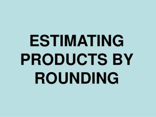 ESTIMATING PRODUCTS BY ROUNDING