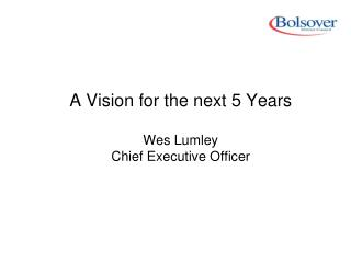 A Vision for the next 5 Years Wes Lumley Chief Executive Officer