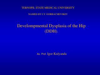 Develompmental Dysplasia of the Hip (DDH) . As. Prof.  Igor Kulyanda