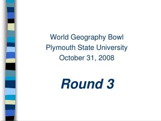 World Geography Bowl Plymouth State University October 31, 2008 Round 3