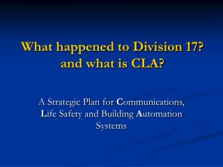 What happened to Division 17? and what is CLA?