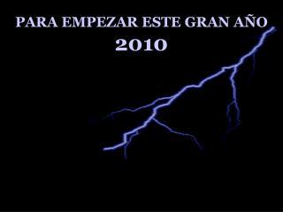 PARA EMPEZAR ESTE  GRAN AÑO  2010