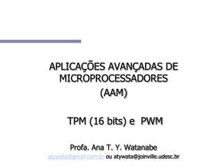 APLICA��ES AVAN�ADAS DE MICROPROCESSADORES (AAM)  TPM (16 bits) e  PWM Profa. Ana T. Y. Watanabe
