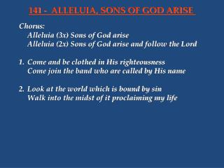 Chorus:	 	Alleluia (3x) Sons of God arise 	Alleluia (2x) Sons of God arise and follow the Lord