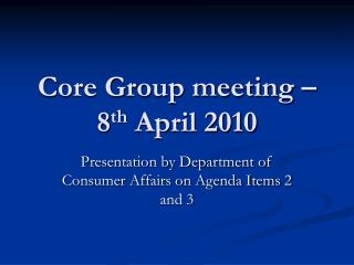 Core Group meeting – 8 th  April 2010