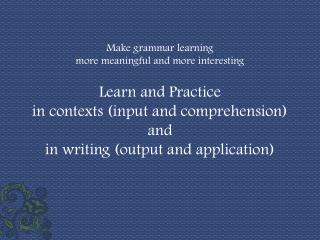 Make grammar learning  more meaningful and more interesting Learn and Practice