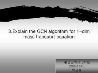 3.Explain the GCN algorithm for 1-dim mass transport equation