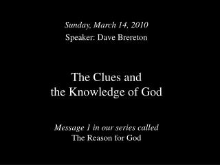 The Clues and  the Knowledge of God Message 1 in our series called  The Reason for God