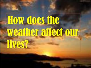 How does the weather affect our lives?