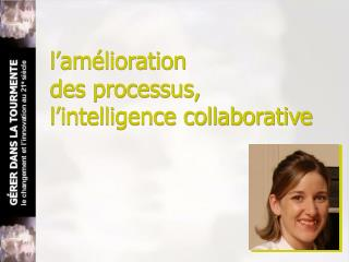 l�am�lioration                       des processus,  l�intelligence collaborative